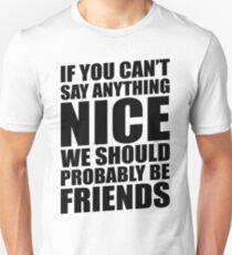 IF YOU CAN'T SAY ANYTHING NICE WE SHOULD PROBABLY BE FRIENDS Unisex T-Shirt