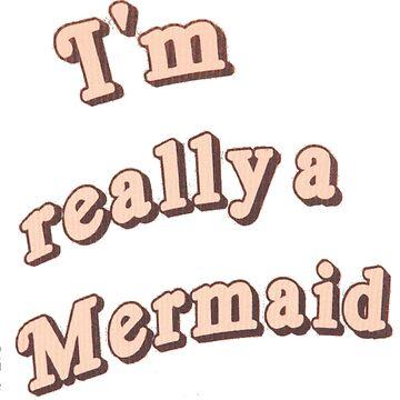 I'm Really A Mermaid by miramakesmovies