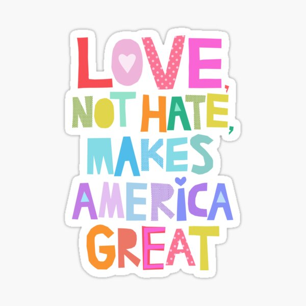 Love, not hate, makes America great Sticker