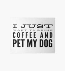 I Just Want to Drink Coffee and Pet My Dog in Black Horizontal  Art Board