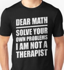 DEAR MATH SOLVE YOUR OWN PROBLEMS I AM NOT A THERAPIST Unisex T-Shirt