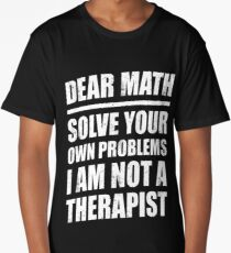 DEAR MATH SOLVE YOUR OWN PROBLEMS I AM NOT A THERAPIST Long T-Shirt