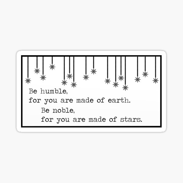 Be humble, for you are made of earth. Be Proud, for you are made of stars. Sticker