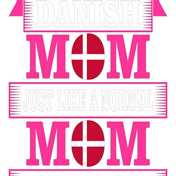 Danish Mom Just Like A Normal Much Cooler Tshirt T-Shirt  by JohnSpillma