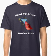 Shut Up Liver You're Fine Funny Drinking Shirt  Classic T-Shirt
