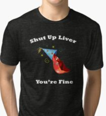 Shut Up Liver You're Fine Funny Drinking Shirt  Tri-blend T-Shirt