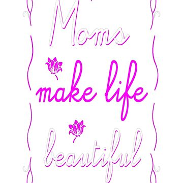 Mom Make Life Beautiful Mothers Day Tshirt T-Shirt  by JohnSpillma