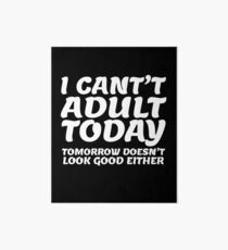 I Can't Adult Today, Tomorrow Either FUNNY Art Board