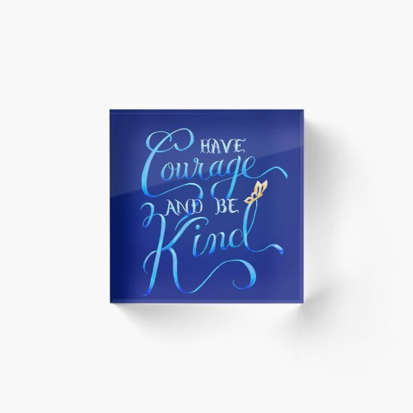 Have Courage and Be Kind Acrylic Block