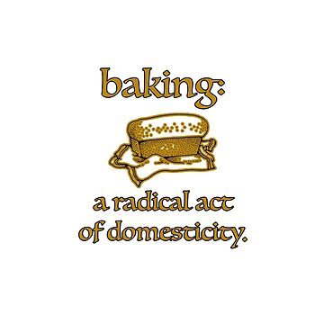 Baking, a radical act of domesticity. by peaceofpistudio