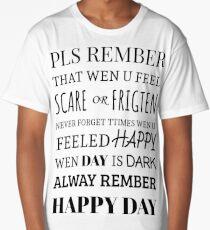 pls rember wen u feel scare or frigten never forget ttimes wen u feeled happy wen day is dark always rember happy day Long T-Shirt
