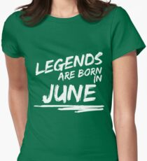 Legends are born in June. Birthday t-shirt Womens Fitted T-Shirt