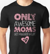 Only Awesome Mom's Get Hugged Alot Unisex T-Shirt