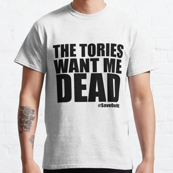 The Tories Want Me Dead Classic T-Shirt