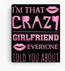I'm that crazy Girlfriend everyone told you about - funny saying Canvas Print