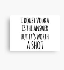 Alcohol funny quotes - I doubt vodka is the answer but it's worth a shot Canvas Print