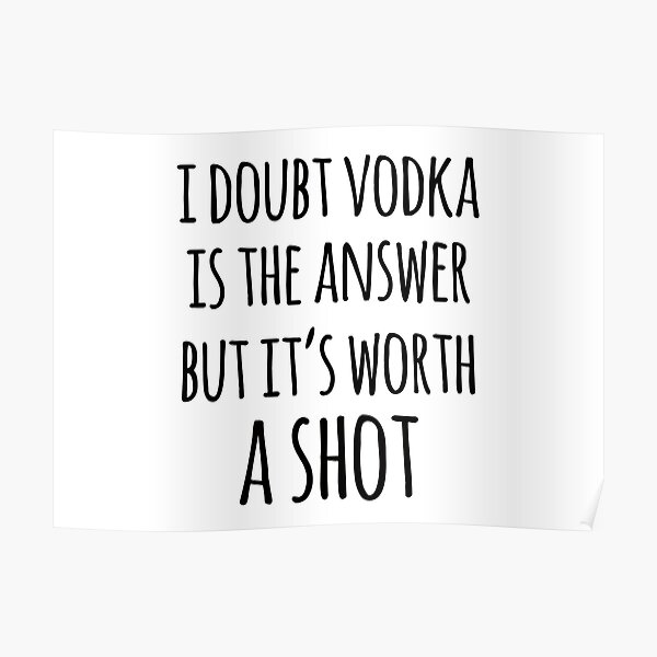 Alcohol funny quotes - I doubt vodka is the answer but it's worth a shot Poster