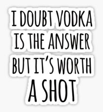 Alcohol funny quotes - I doubt vodka is the answer but it's worth a shot Sticker