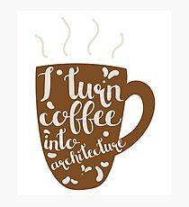 I Turn Coffee Into Architecture Design Photographic Print