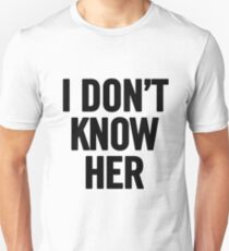 I Don't Know Her (Black)  Unisex T-Shirt