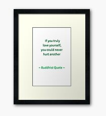 If you truely love yourself you could never hurt another - Buddhist quote Framed Print
