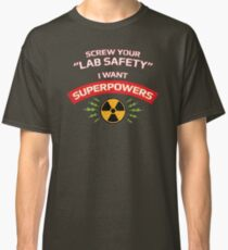 Screw your Lab Safety. I want superpowers. Classic T-Shirt