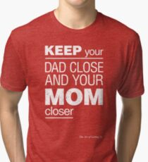 Keep your Dad close and your Mom closer Tri-blend T-Shirt