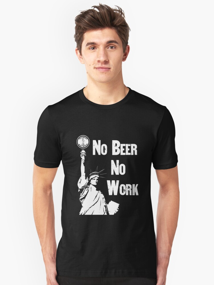 No Beer - No Work - Anti Prohibition Unisex T-Shirt Front