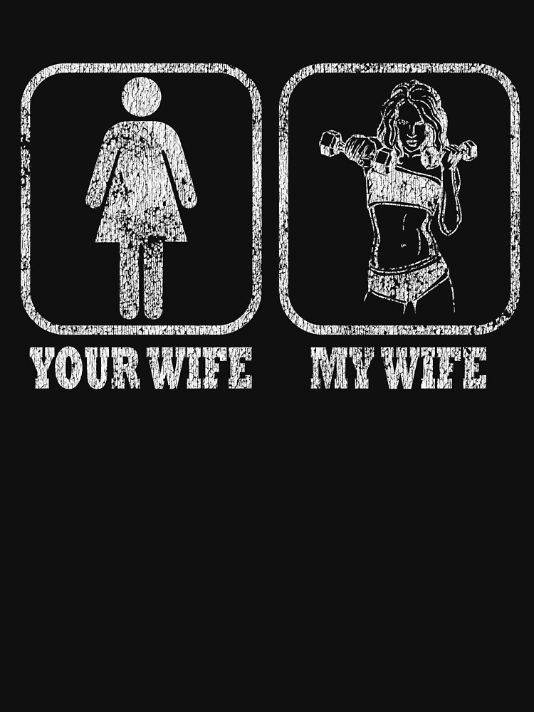 Your Wife My Wife Funny Fitness Distressed T-Shirt by matt76c