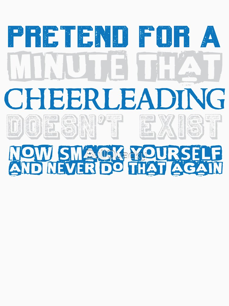 Pretend Cheerleading Doesn't Exist - Smack Yourself - Funny Cheer Saying T Shirt by BullQuacky