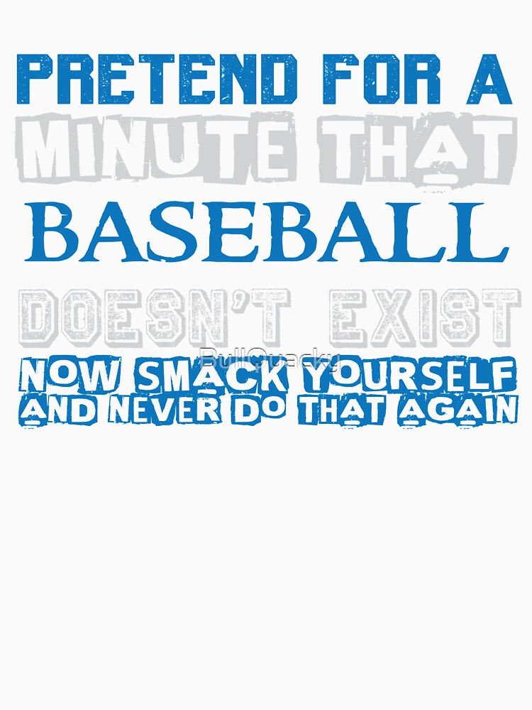 Pretend for a Minute that Baseball Doesn't Exist - Funny T Shirt by BullQuacky