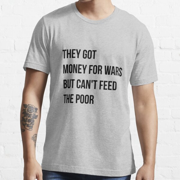 They got money for wars but can't feed the poor - Black Text Essential T-Shirt