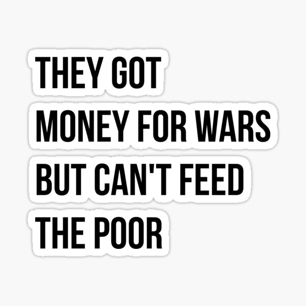 They got money for wars but can't feed the poor - Black Text Sticker
