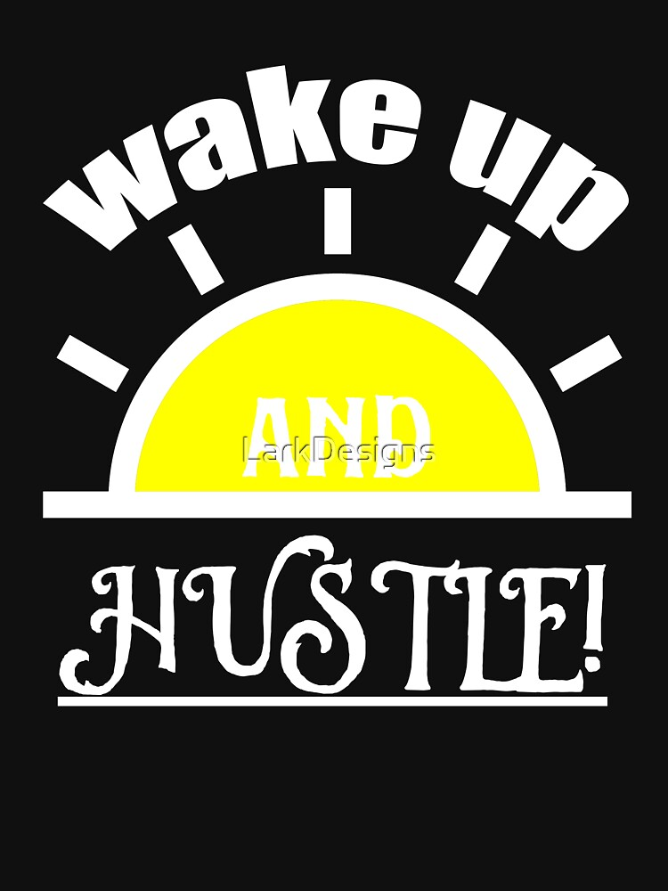 Wake Up and Hustle! by LarkDesigns