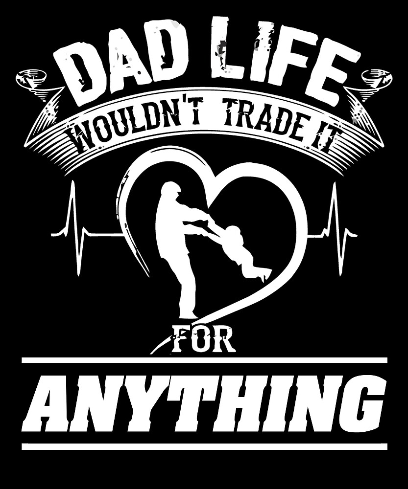 Dad Life Wouldn't Trade It For Anything T Shirt by chihai
