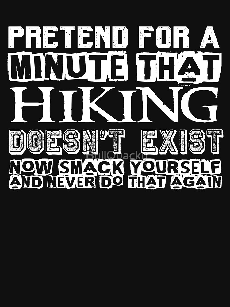 Pretend for a Minute that Hiking Doesn't Exist - Funny Outdoors T Shirt by BullQuacky