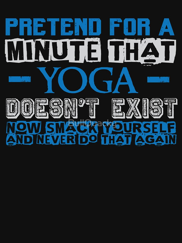 Pretend for a Minute that Yoga Doesn't Exist - Funny  by BullQuacky