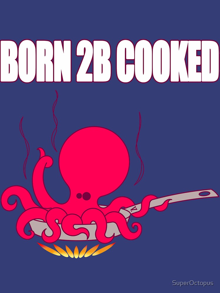 BORN 2B COOKED by SuperOctopus