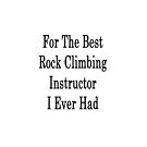 For The Best Rock Climbing Instructor I Ever Had  by supernova23