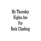 My Thursday Nights Are For Rock Climbing  by supernova23