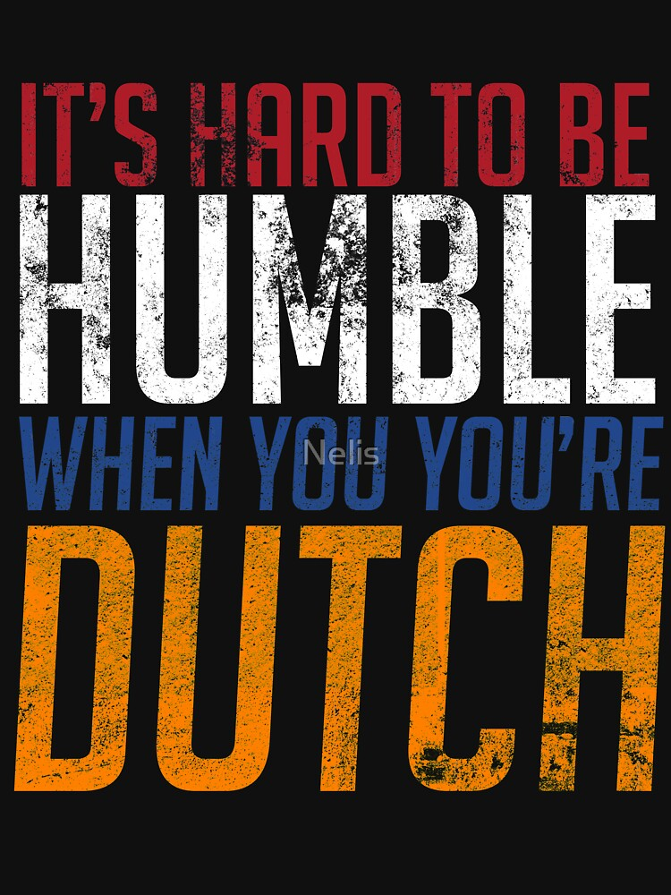 It's Hard To Be Humble When You're Dutch by Nelis