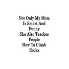 Not Only My Mom Is Smart And Funny She Also Teaches People How To Climb Rocks by supernova23