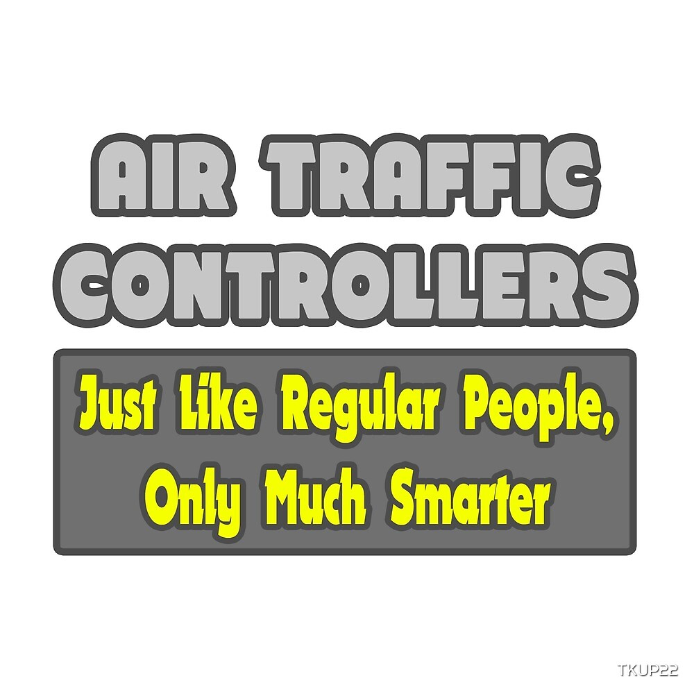 Air Traffic Controllers ... Just Like Regular People, Only Smarter by TKUP22