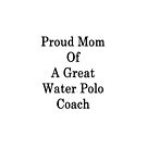 Proud Mom Of A Great Water Polo Coach  by supernova23