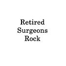 Retired Surgeons Rock  by supernova23
