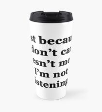 Just Because I Don't Care Doesn't Mean I'm Not Listening Travel Mug