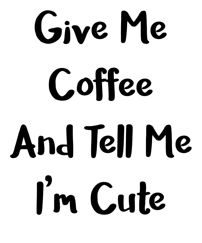 Give Me Coffee And Tell me I'm Cute by kamrankhan