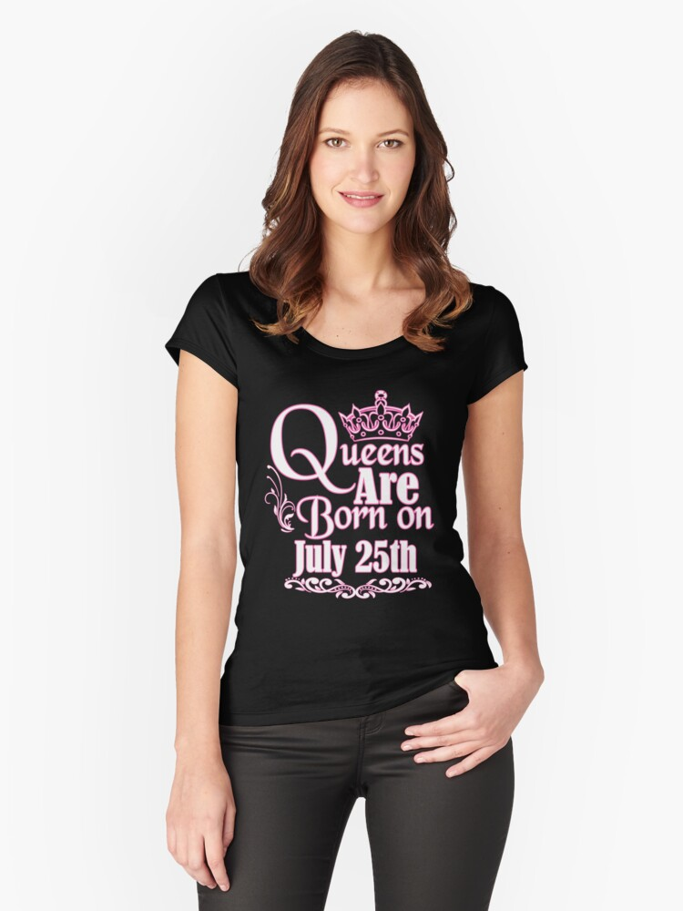 Queens Are Born On July 25th Funny Birthday T-Shirt Women's Fitted Scoop T-Shirt Front