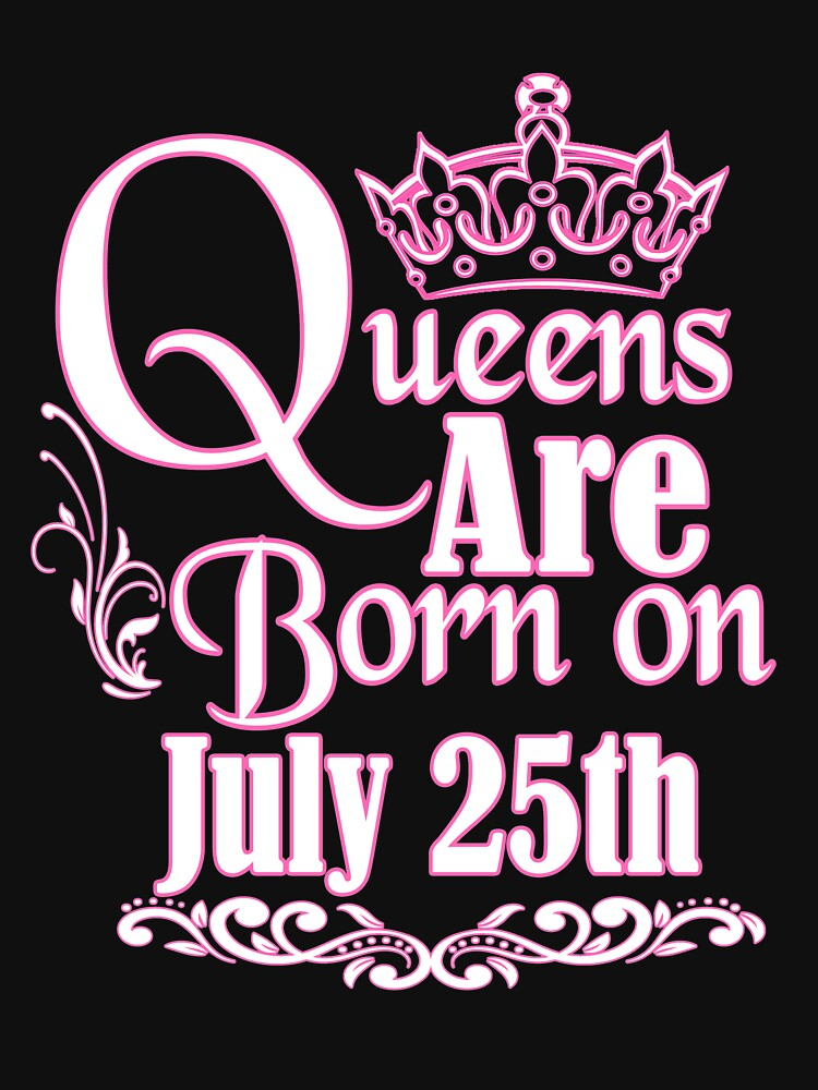 Queens Are Born On July 25th Funny Birthday T-Shirt by matt76c