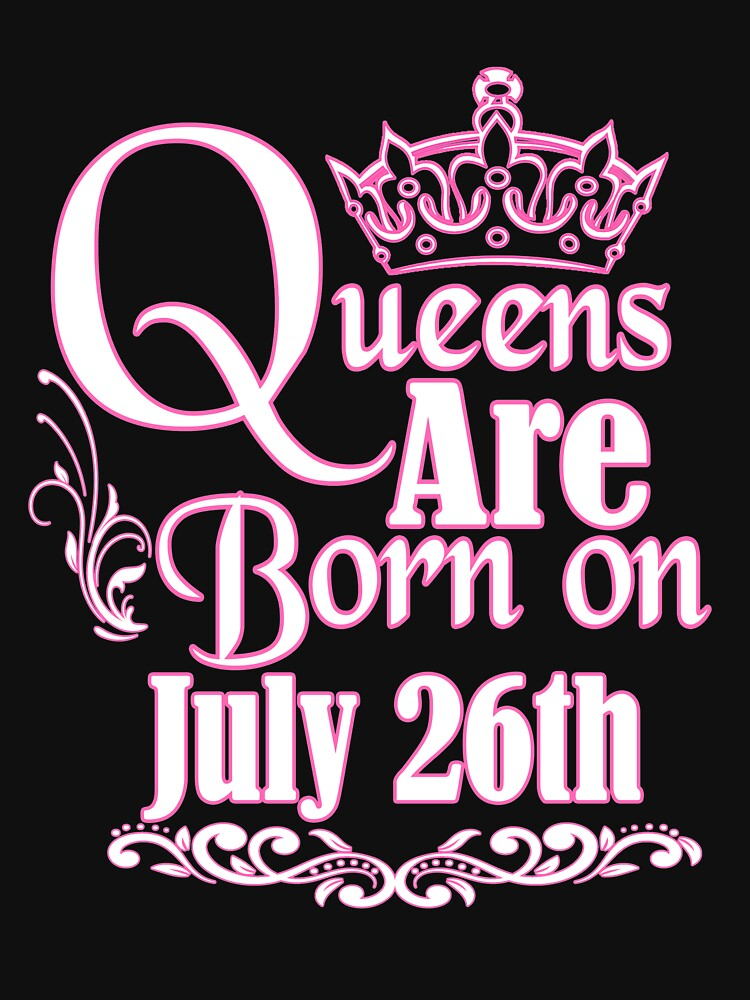 Queens Are Born On July 26th Funny Birthday T-Shirt by matt76c